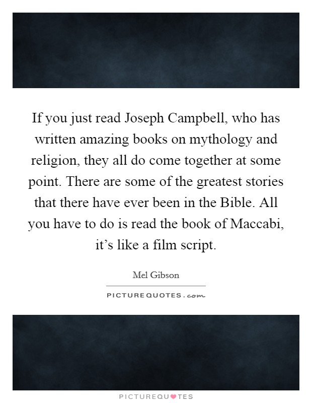 If you just read Joseph Campbell, who has written amazing books on mythology and religion, they all do come together at some point. There are some of the greatest stories that there have ever been in the Bible. All you have to do is read the book of Maccabi, it's like a film script Picture Quote #1