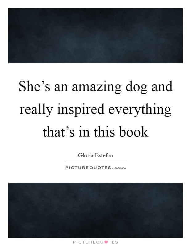 She's an amazing dog and really inspired everything that's in this book Picture Quote #1