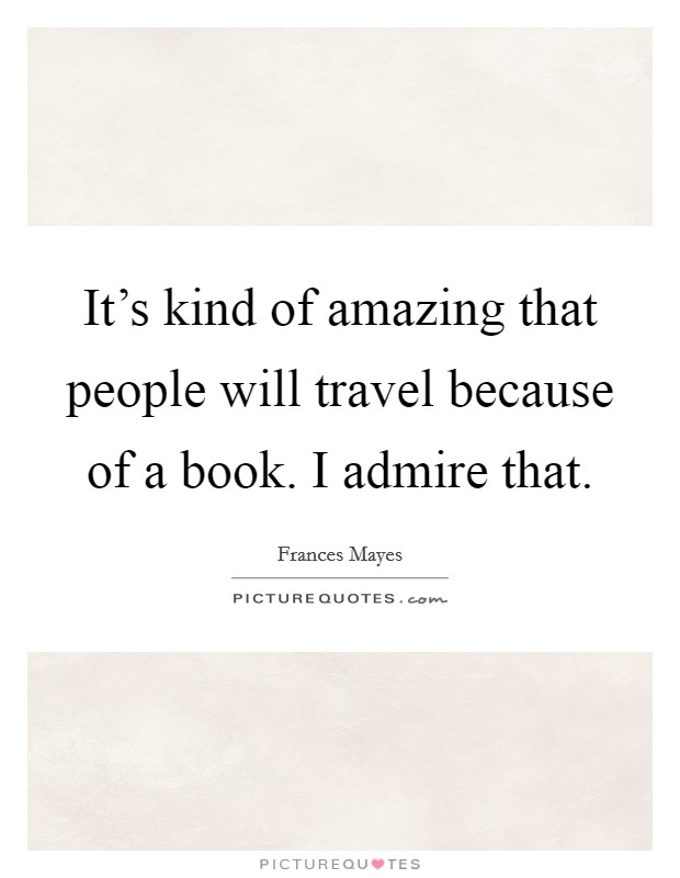 It's kind of amazing that people will travel because of a book. I admire that Picture Quote #1