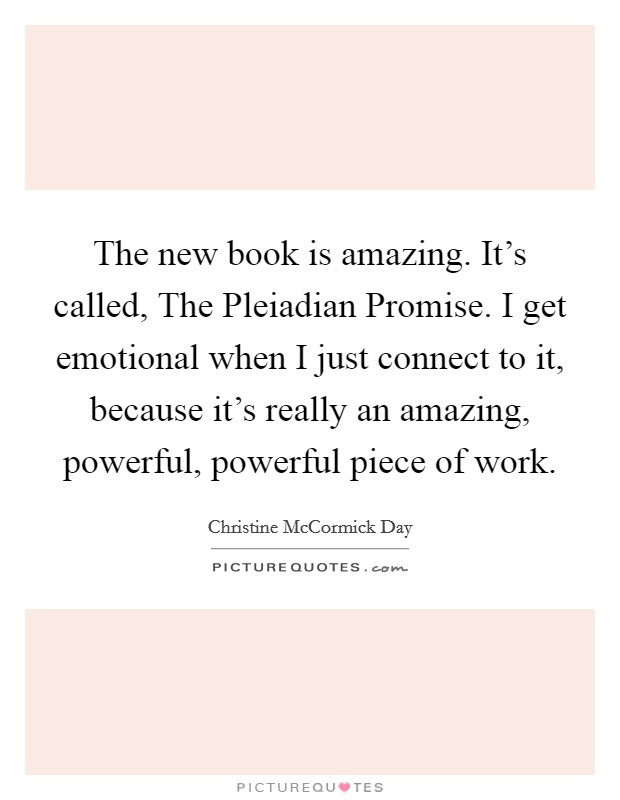 The new book is amazing. It's called, The Pleiadian Promise. I get emotional when I just connect to it, because it's really an amazing, powerful, powerful piece of work Picture Quote #1