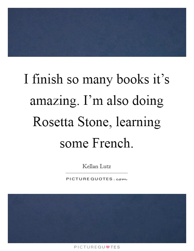 I finish so many books it's amazing. I'm also doing Rosetta Stone, learning some French Picture Quote #1