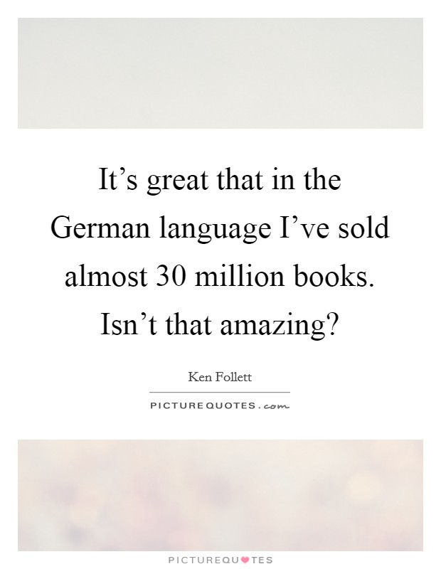 It's great that in the German language I've sold almost 30 million books. Isn't that amazing? Picture Quote #1