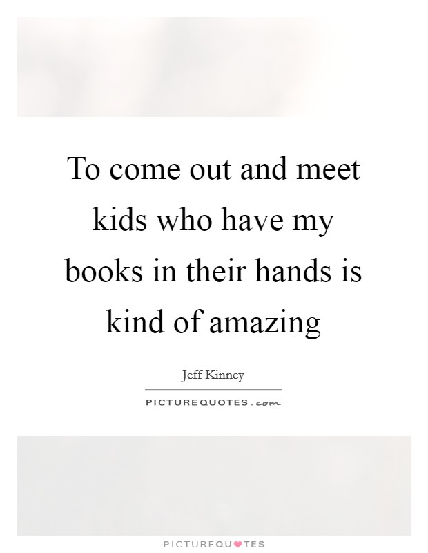 To come out and meet kids who have my books in their hands is kind of amazing Picture Quote #1
