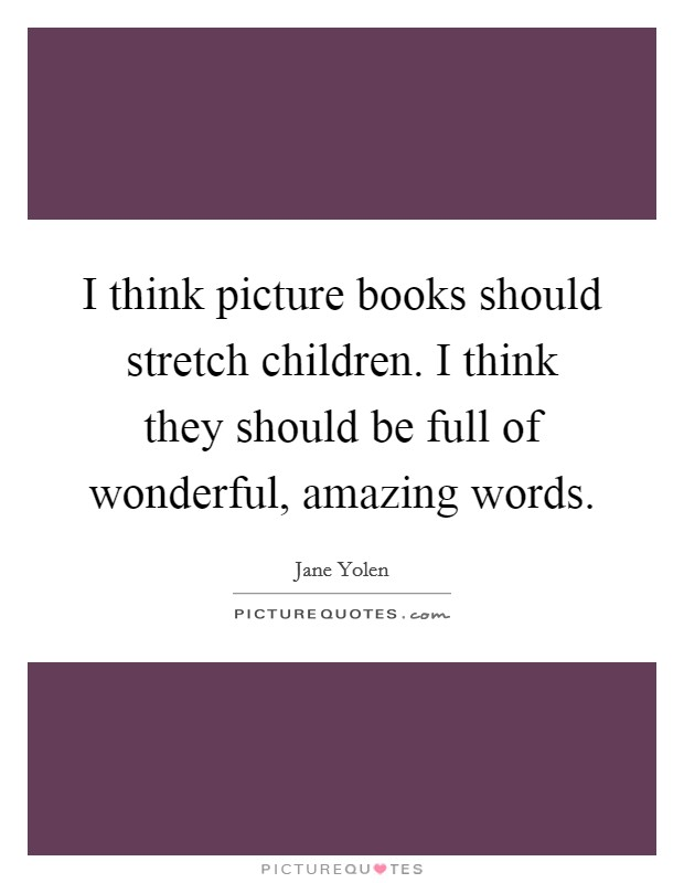 I think picture books should stretch children. I think they should be full of wonderful, amazing words Picture Quote #1