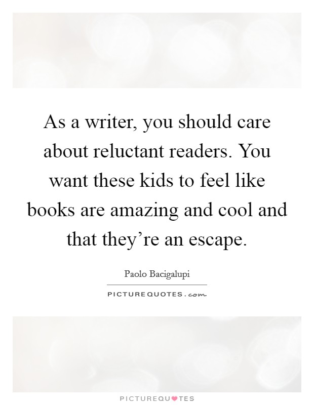 As a writer, you should care about reluctant readers. You want these kids to feel like books are amazing and cool and that they're an escape Picture Quote #1