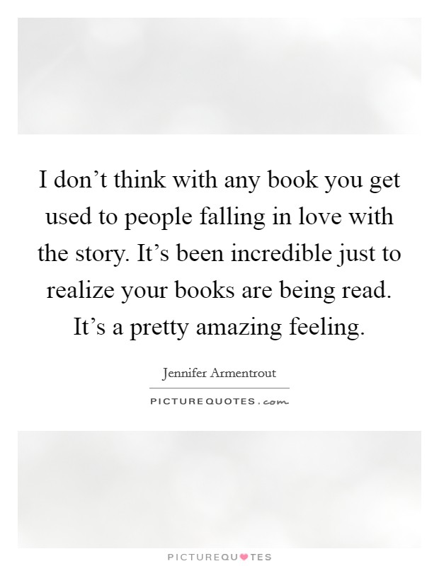 I don't think with any book you get used to people falling in love with the story. It's been incredible just to realize your books are being read. It's a pretty amazing feeling Picture Quote #1
