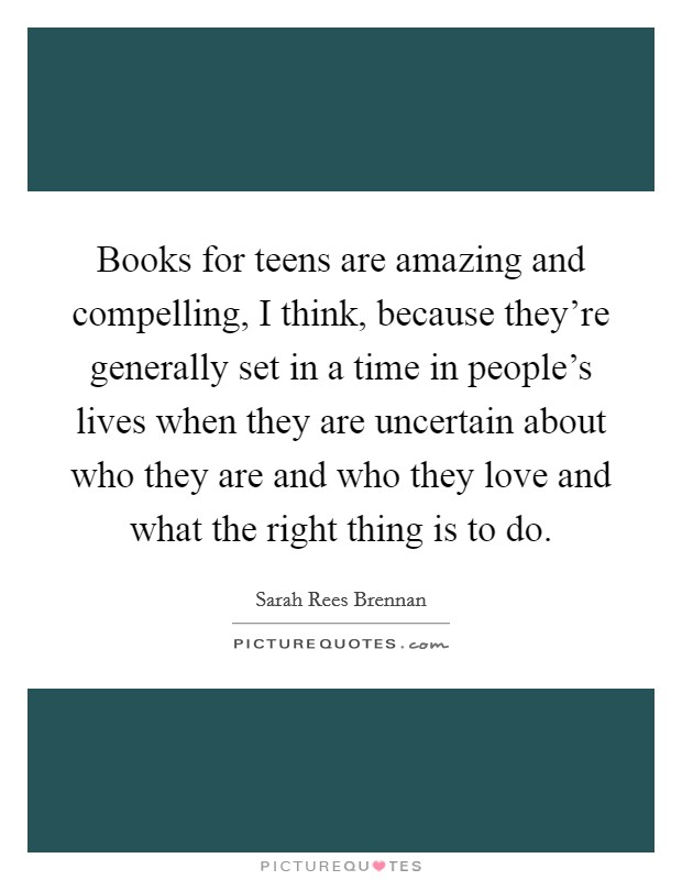 Books for teens are amazing and compelling, I think, because they're generally set in a time in people's lives when they are uncertain about who they are and who they love and what the right thing is to do. Picture Quote #1