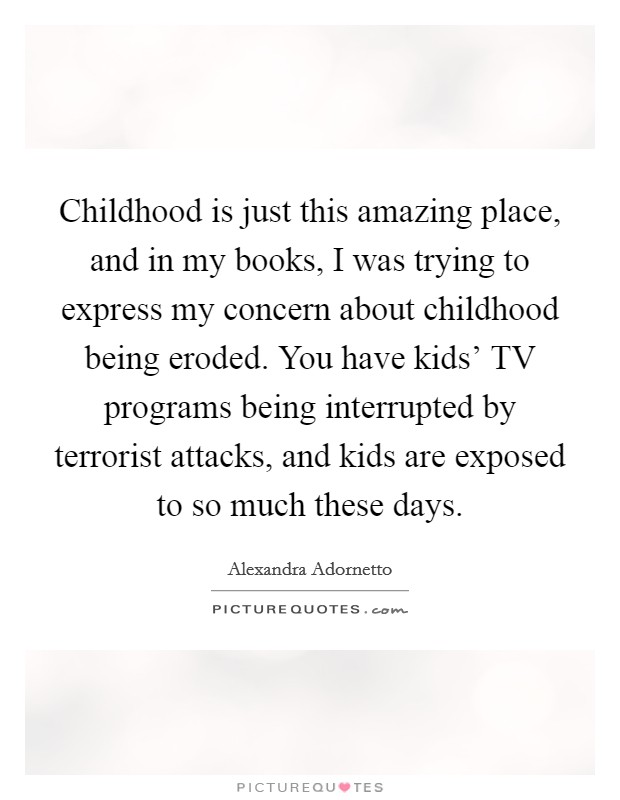 Childhood is just this amazing place, and in my books, I was trying to express my concern about childhood being eroded. You have kids' TV programs being interrupted by terrorist attacks, and kids are exposed to so much these days Picture Quote #1