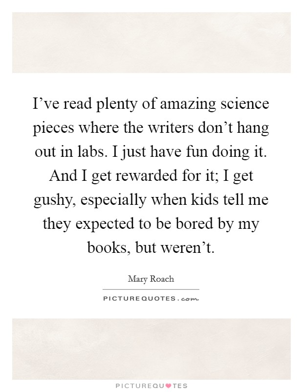I've read plenty of amazing science pieces where the writers don't hang out in labs. I just have fun doing it. And I get rewarded for it; I get gushy, especially when kids tell me they expected to be bored by my books, but weren't Picture Quote #1