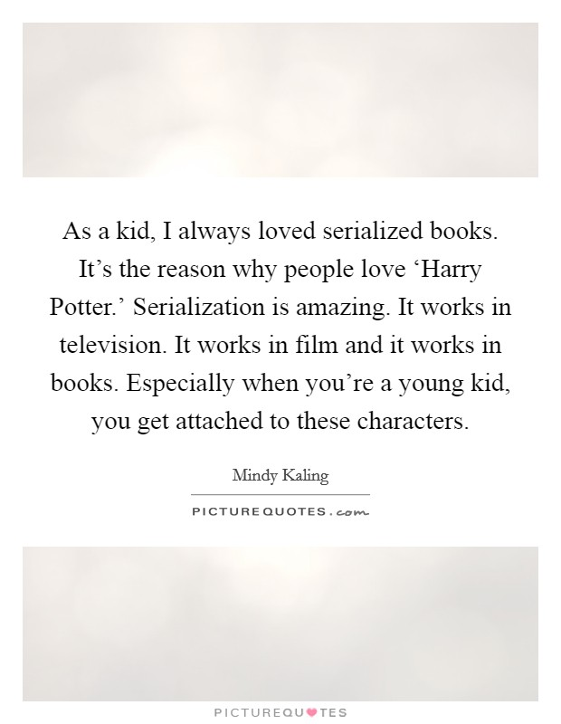 As a kid, I always loved serialized books. It's the reason why people love 'Harry Potter.' Serialization is amazing. It works in television. It works in film and it works in books. Especially when you're a young kid, you get attached to these characters Picture Quote #1