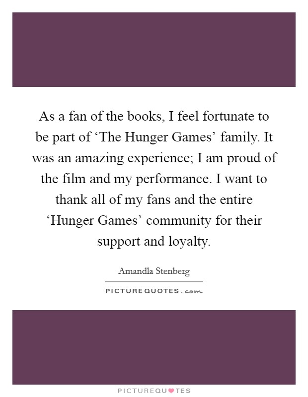 As a fan of the books, I feel fortunate to be part of 'The Hunger Games' family. It was an amazing experience; I am proud of the film and my performance. I want to thank all of my fans and the entire 'Hunger Games' community for their support and loyalty Picture Quote #1