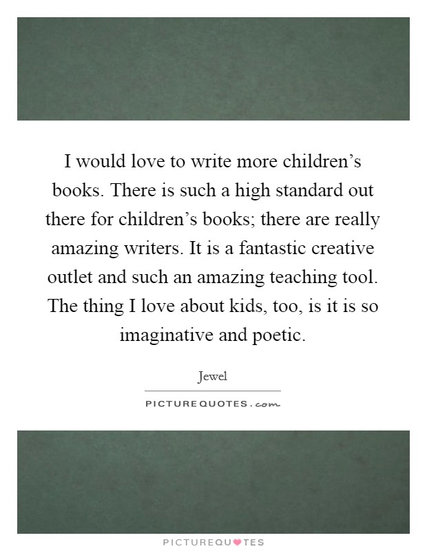 I would love to write more children's books. There is such a high standard out there for children's books; there are really amazing writers. It is a fantastic creative outlet and such an amazing teaching tool. The thing I love about kids, too, is it is so imaginative and poetic Picture Quote #1