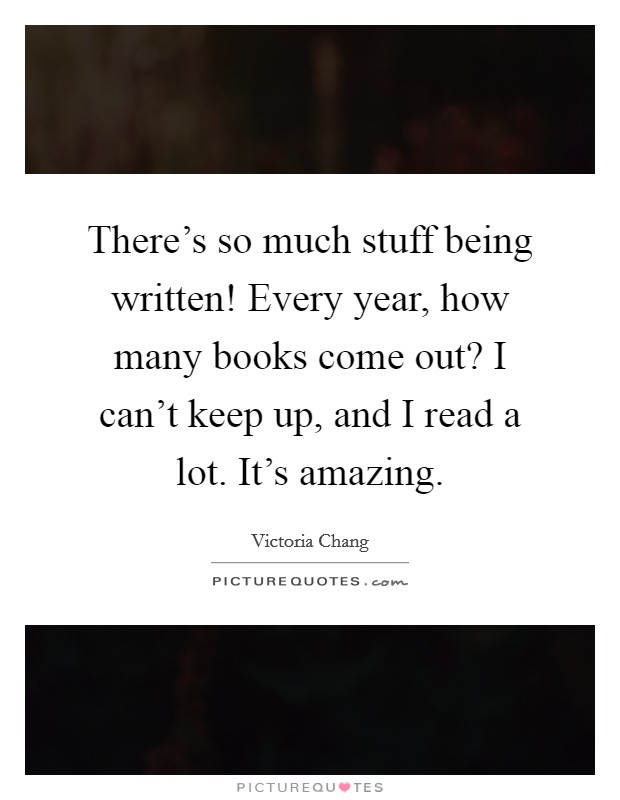 There's so much stuff being written! Every year, how many books come out? I can't keep up, and I read a lot. It's amazing Picture Quote #1