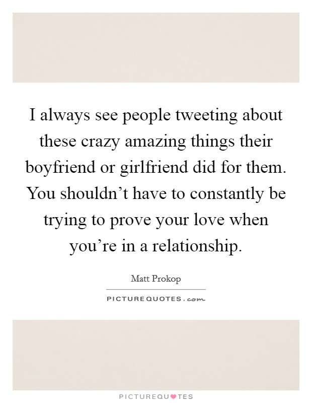 I always see people tweeting about these crazy amazing things their boyfriend or girlfriend did for them. You shouldn't have to constantly be trying to prove your love when you're in a relationship Picture Quote #1