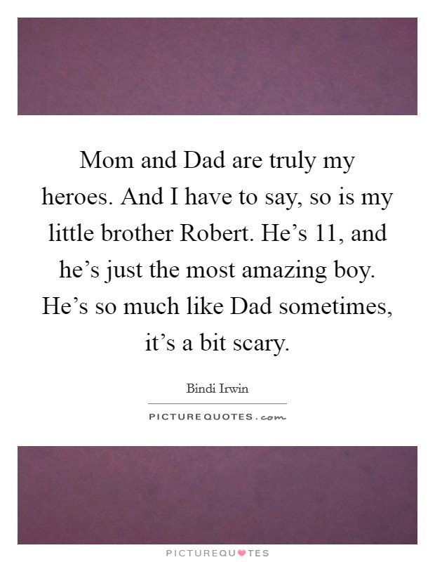 Mom and Dad are truly my heroes. And I have to say, so is my little brother Robert. He's 11, and he's just the most amazing boy. He's so much like Dad sometimes, it's a bit scary Picture Quote #1