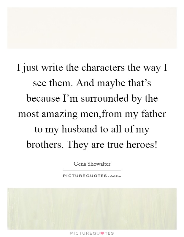 I just write the characters the way I see them. And maybe that's because I'm surrounded by the most amazing men,from my father to my husband to all of my brothers. They are true heroes! Picture Quote #1
