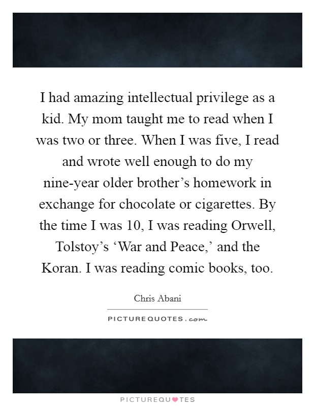I had amazing intellectual privilege as a kid. My mom taught me to read when I was two or three. When I was five, I read and wrote well enough to do my nine-year older brother's homework in exchange for chocolate or cigarettes. By the time I was 10, I was reading Orwell, Tolstoy's 'War and Peace,' and the Koran. I was reading comic books, too Picture Quote #1