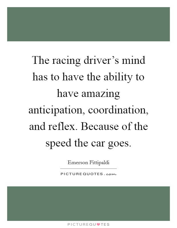 The racing driver's mind has to have the ability to have amazing anticipation, coordination, and reflex. Because of the speed the car goes Picture Quote #1
