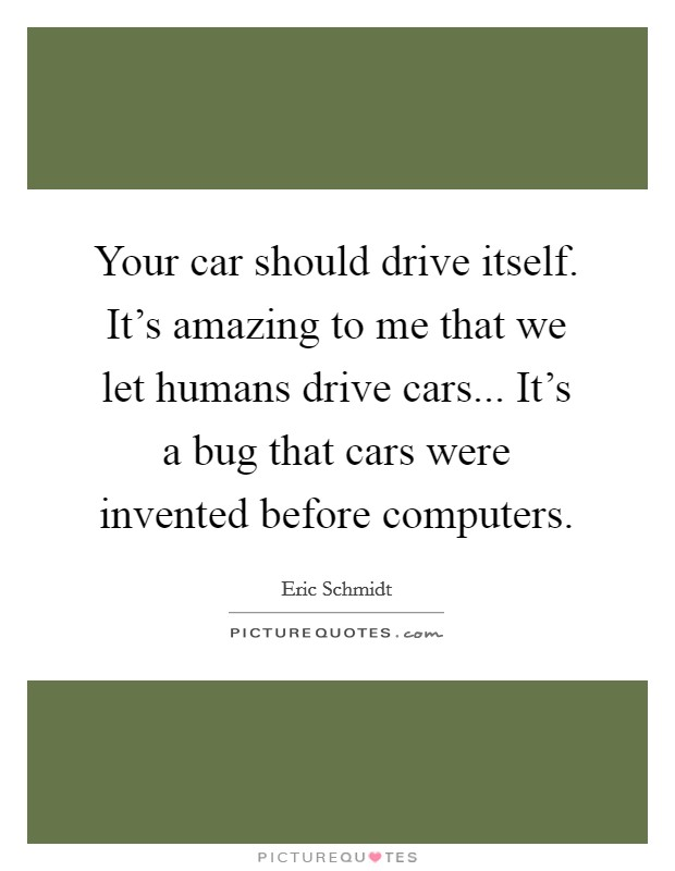 Your car should drive itself. It's amazing to me that we let humans drive cars... It's a bug that cars were invented before computers Picture Quote #1