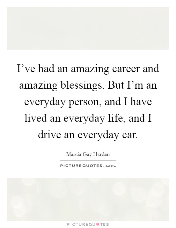 I've had an amazing career and amazing blessings. But I'm an everyday person, and I have lived an everyday life, and I drive an everyday car Picture Quote #1