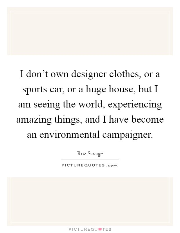 I don't own designer clothes, or a sports car, or a huge house, but I am seeing the world, experiencing amazing things, and I have become an environmental campaigner Picture Quote #1