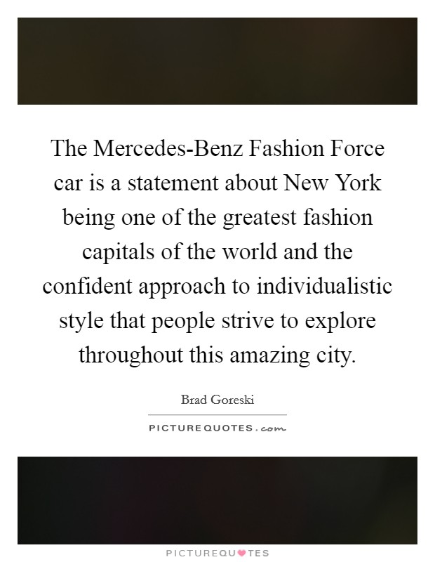 The Mercedes-Benz Fashion Force car is a statement about New York being one of the greatest fashion capitals of the world and the confident approach to individualistic style that people strive to explore throughout this amazing city Picture Quote #1