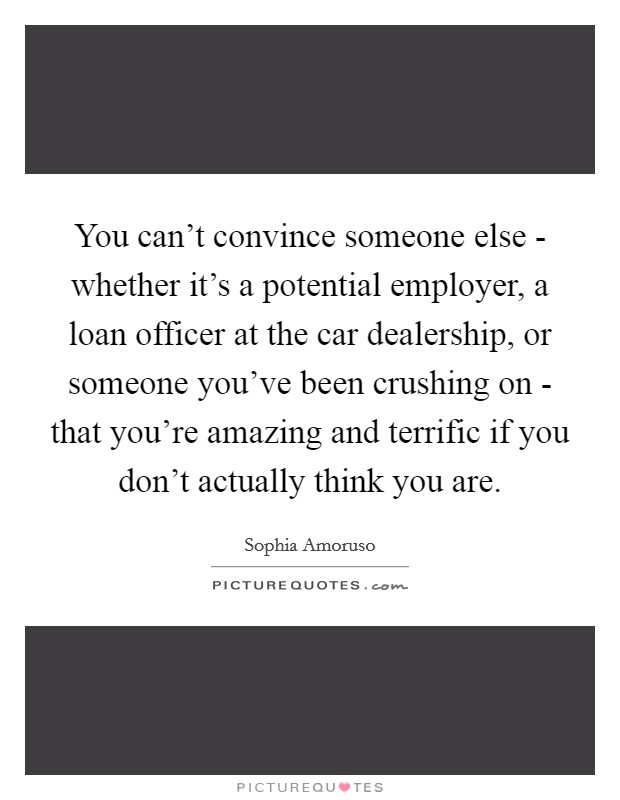 You can't convince someone else - whether it's a potential employer, a loan officer at the car dealership, or someone you've been crushing on - that you're amazing and terrific if you don't actually think you are Picture Quote #1