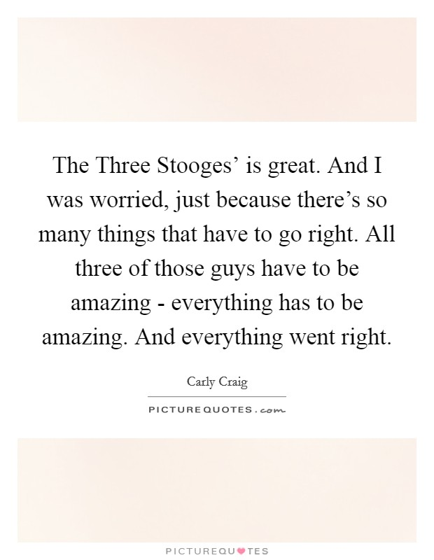 The Three Stooges' is great. And I was worried, just because there's so many things that have to go right. All three of those guys have to be amazing - everything has to be amazing. And everything went right Picture Quote #1