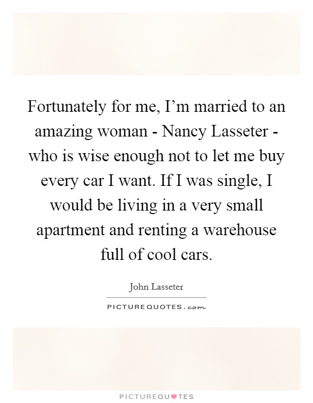 Fortunately for me, I'm married to an amazing woman - Nancy Lasseter - who is wise enough not to let me buy every car I want. If I was single, I would be living in a very small apartment and renting a warehouse full of cool cars Picture Quote #1