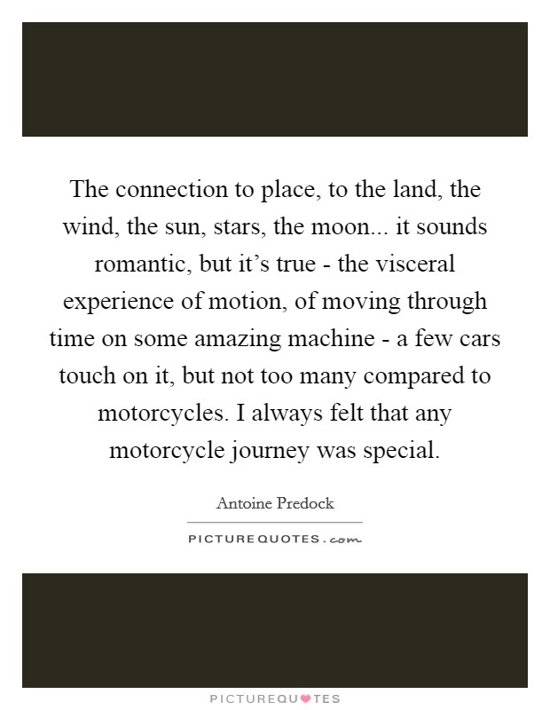 The connection to place, to the land, the wind, the sun, stars, the moon... it sounds romantic, but it's true - the visceral experience of motion, of moving through time on some amazing machine - a few cars touch on it, but not too many compared to motorcycles. I always felt that any motorcycle journey was special Picture Quote #1