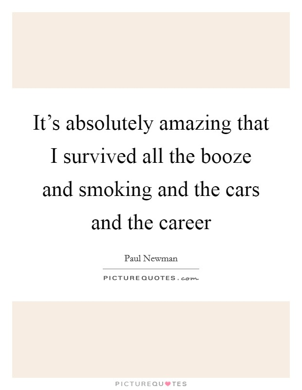 It's absolutely amazing that I survived all the booze and smoking and the cars and the career Picture Quote #1
