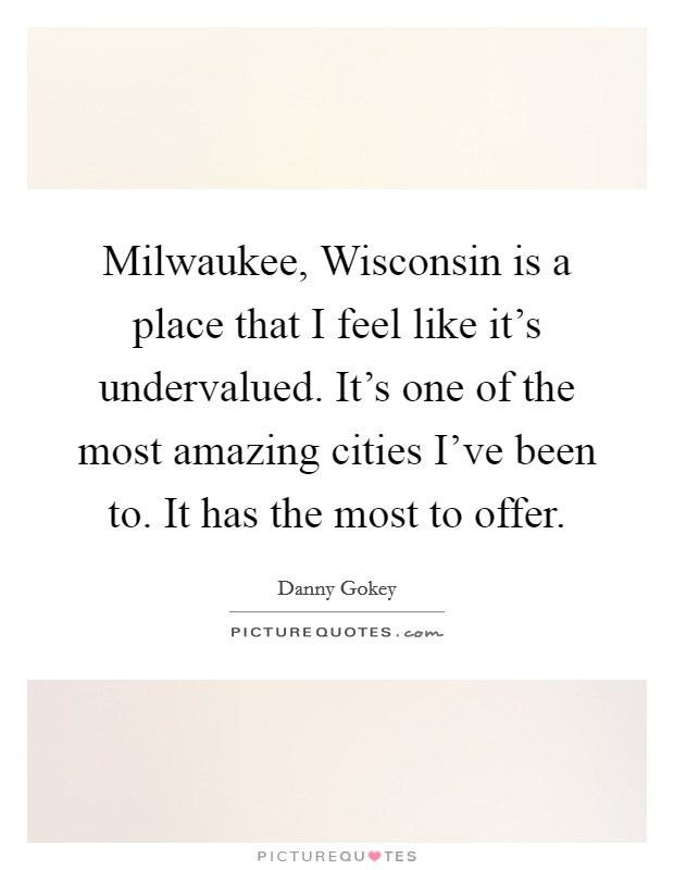 Milwaukee, Wisconsin is a place that I feel like it's undervalued. It's one of the most amazing cities I've been to. It has the most to offer Picture Quote #1