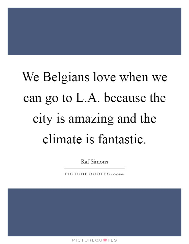 We Belgians love when we can go to L.A. because the city is amazing and the climate is fantastic Picture Quote #1