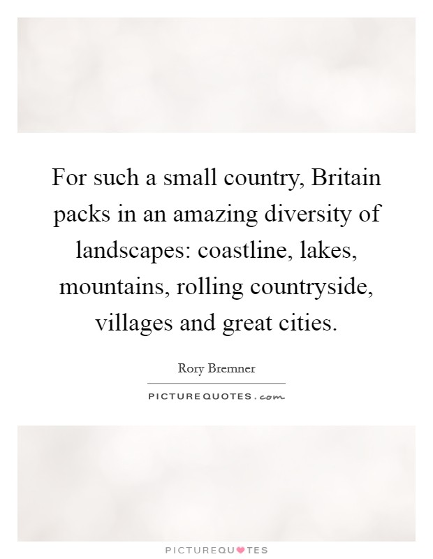 For such a small country, Britain packs in an amazing diversity of landscapes: coastline, lakes, mountains, rolling countryside, villages and great cities Picture Quote #1