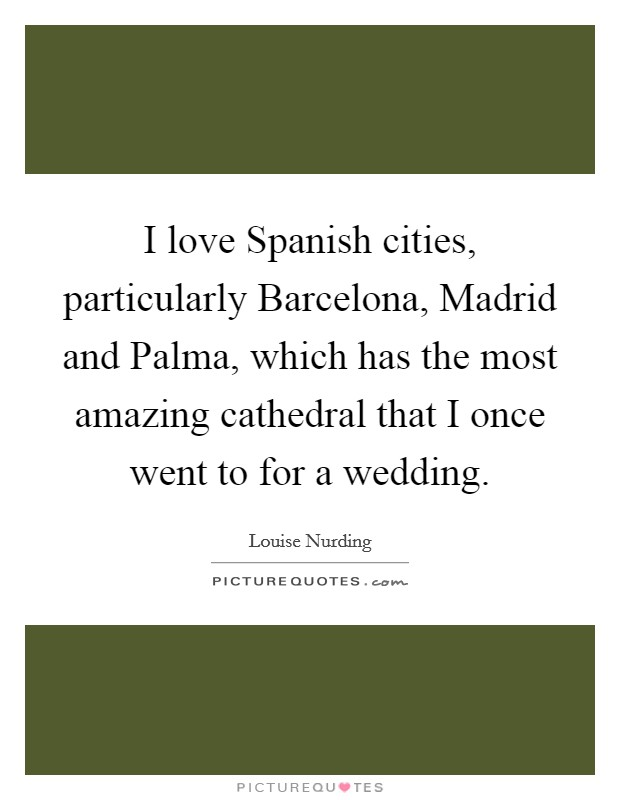 I love Spanish cities, particularly Barcelona, Madrid and Palma, which has the most amazing cathedral that I once went to for a wedding Picture Quote #1