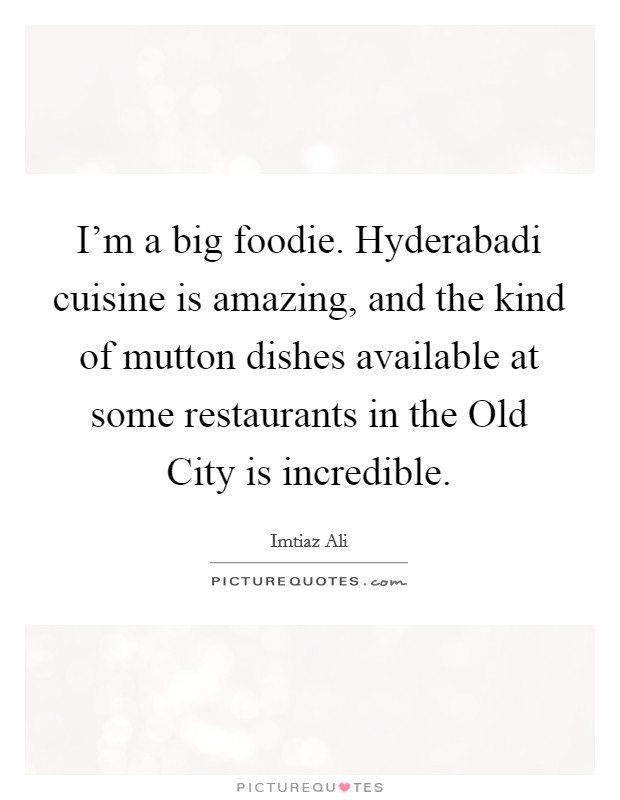 I'm a big foodie. Hyderabadi cuisine is amazing, and the kind of mutton dishes available at some restaurants in the Old City is incredible Picture Quote #1
