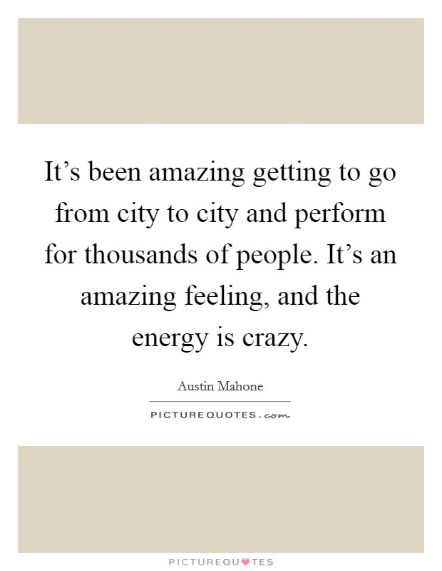 It's been amazing getting to go from city to city and perform for thousands of people. It's an amazing feeling, and the energy is crazy Picture Quote #1