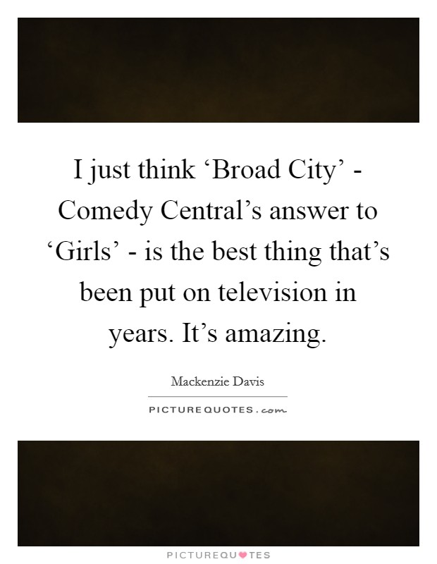 I just think 'Broad City' - Comedy Central's answer to 'Girls' - is the best thing that's been put on television in years. It's amazing Picture Quote #1