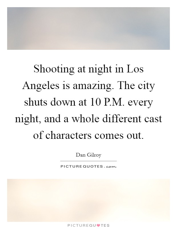Shooting at night in Los Angeles is amazing. The city shuts down at 10 P.M. every night, and a whole different cast of characters comes out Picture Quote #1