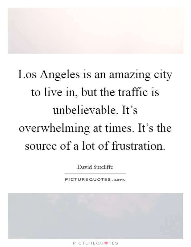 Los Angeles is an amazing city to live in, but the traffic is unbelievable. It's overwhelming at times. It's the source of a lot of frustration Picture Quote #1