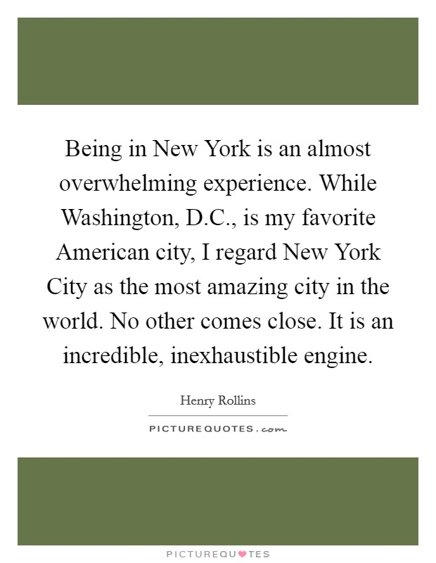 Being in New York is an almost overwhelming experience. While Washington, D.C., is my favorite American city, I regard New York City as the most amazing city in the world. No other comes close. It is an incredible, inexhaustible engine Picture Quote #1