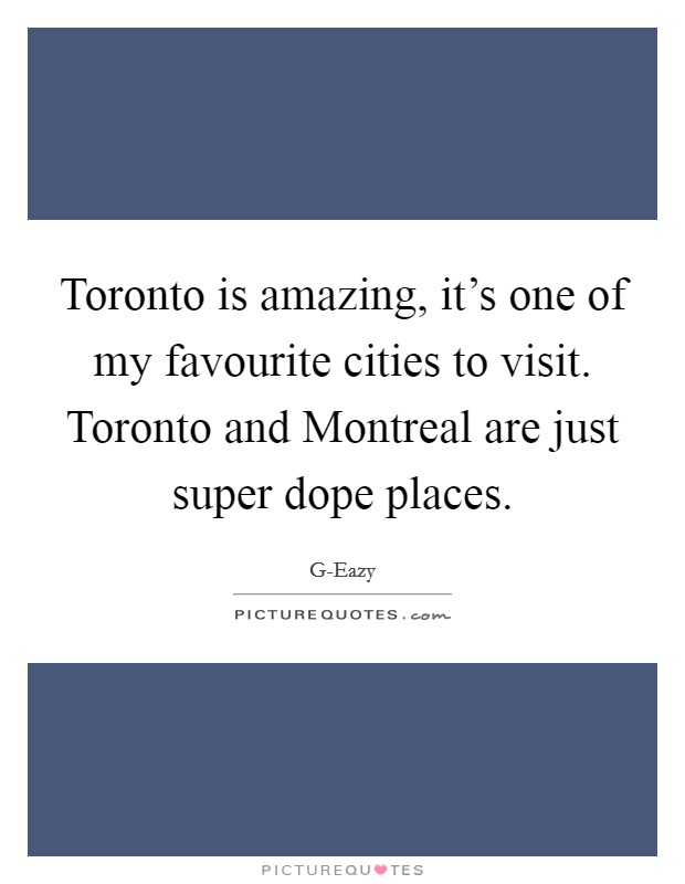 Toronto is amazing, it's one of my favourite cities to visit. Toronto and Montreal are just super dope places Picture Quote #1