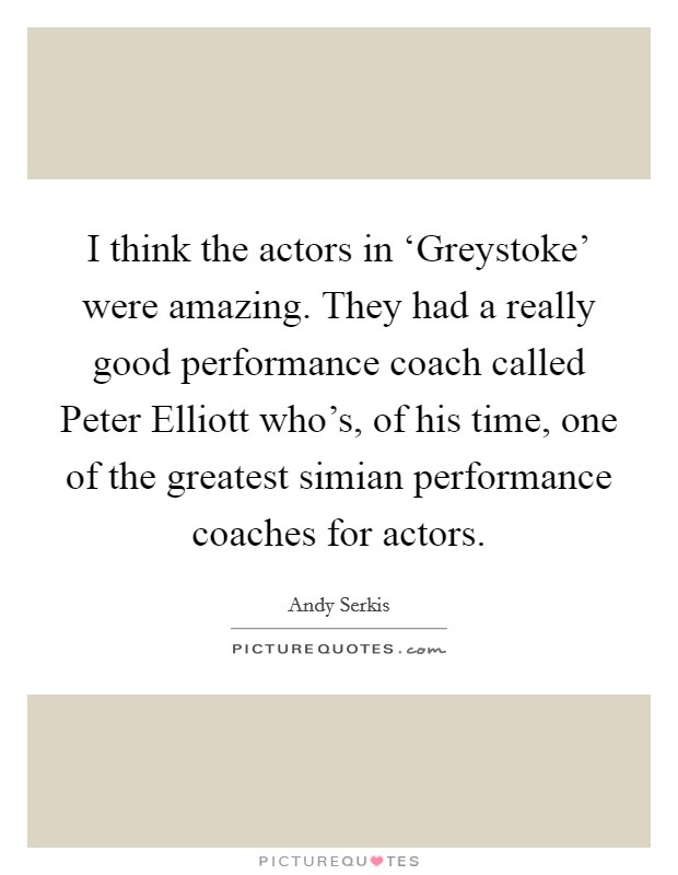 I think the actors in 'Greystoke' were amazing. They had a really good performance coach called Peter Elliott who's, of his time, one of the greatest simian performance coaches for actors Picture Quote #1