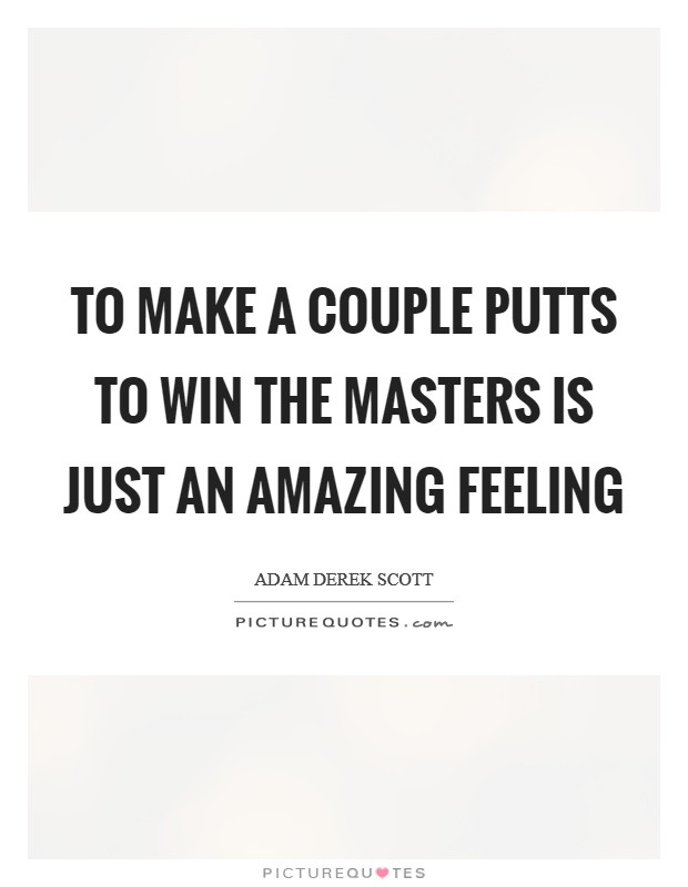 To make a couple putts to win the Masters is just an amazing feeling Picture Quote #1