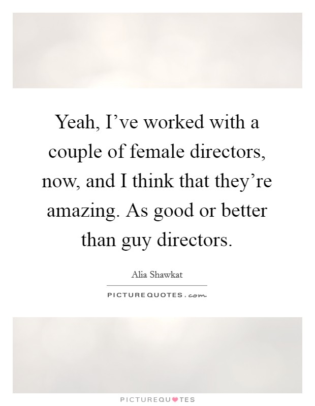 Yeah, I've worked with a couple of female directors, now, and I think that they're amazing. As good or better than guy directors Picture Quote #1
