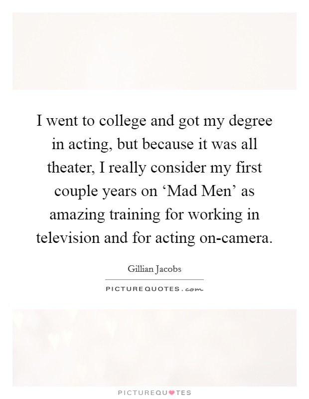 I went to college and got my degree in acting, but because it was all theater, I really consider my first couple years on 'Mad Men' as amazing training for working in television and for acting on-camera Picture Quote #1