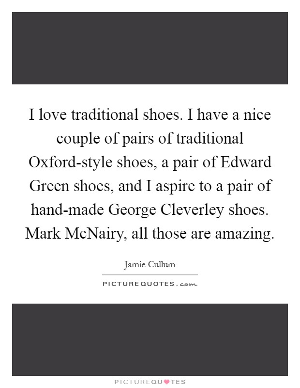 I love traditional shoes. I have a nice couple of pairs of traditional Oxford-style shoes, a pair of Edward Green shoes, and I aspire to a pair of hand-made George Cleverley shoes. Mark McNairy, all those are amazing Picture Quote #1