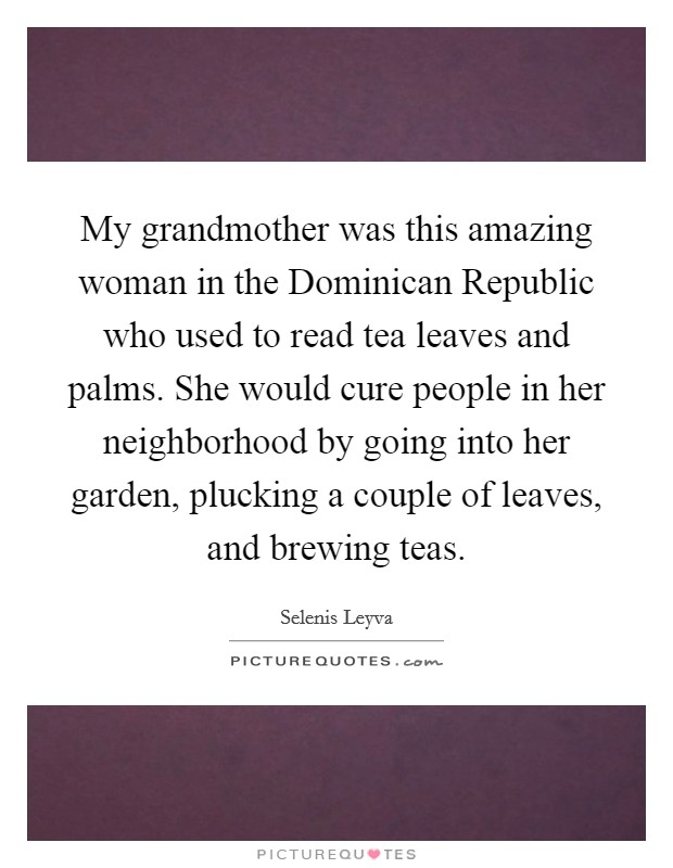 My grandmother was this amazing woman in the Dominican Republic who used to read tea leaves and palms. She would cure people in her neighborhood by going into her garden, plucking a couple of leaves, and brewing teas Picture Quote #1