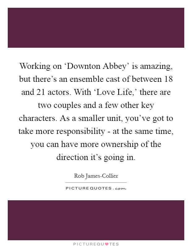 Working on 'Downton Abbey' is amazing, but there's an ensemble cast of between 18 and 21 actors. With 'Love Life,' there are two couples and a few other key characters. As a smaller unit, you've got to take more responsibility - at the same time, you can have more ownership of the direction it's going in Picture Quote #1