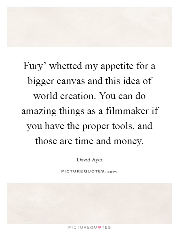 Fury' whetted my appetite for a bigger canvas and this idea of world creation. You can do amazing things as a filmmaker if you have the proper tools, and those are time and money Picture Quote #1